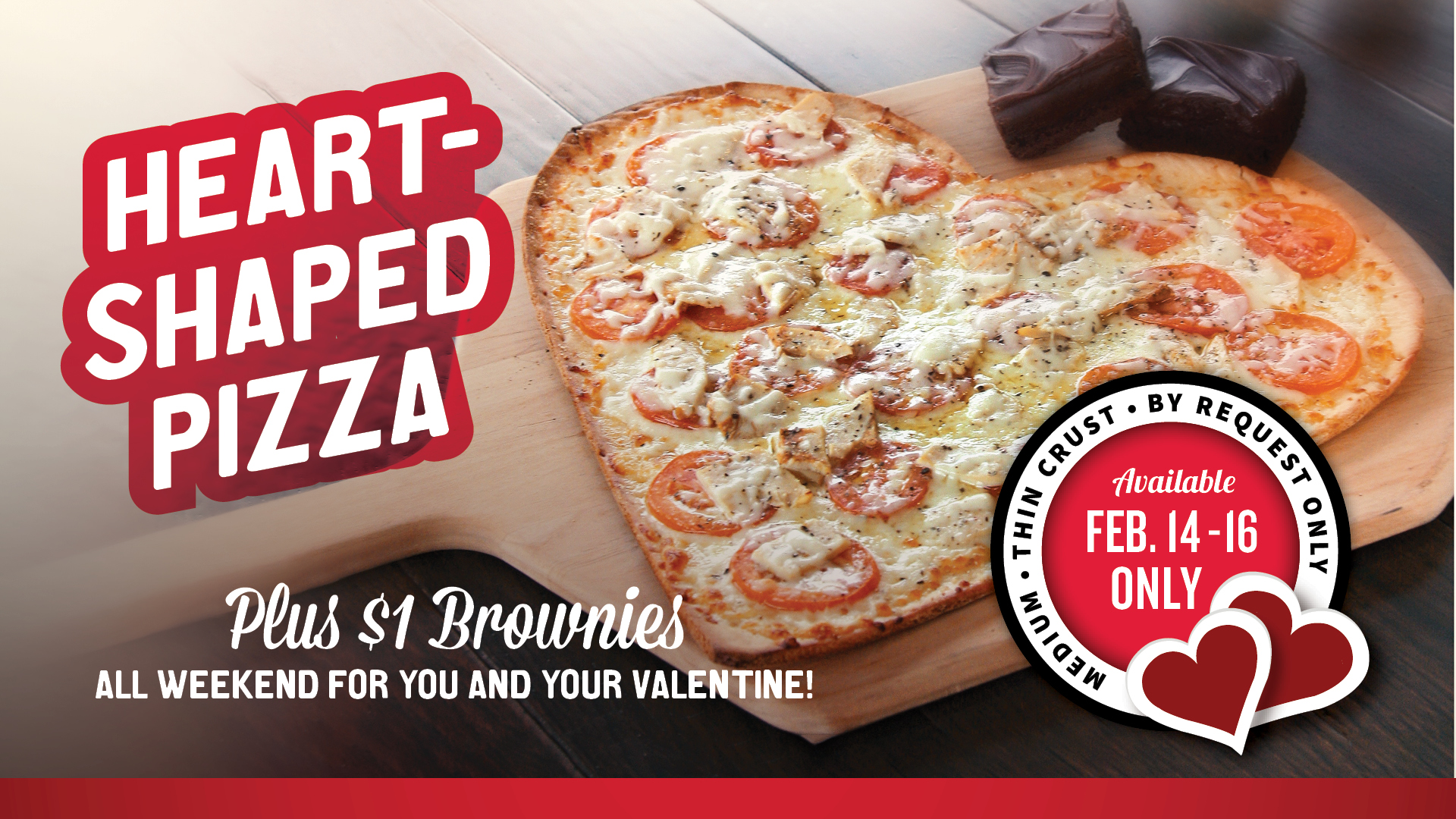 Valentine's Day February 14-16 get heart shaped pizza by request as a Medium Thin Crust only. Dollar brownies all weekend too.