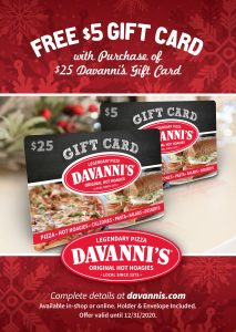 For every $25 in Davanni's Gift Cards you purchase, you will get a free $5 Davanni's Gift Card. In-shop or online at davannis.com. Expires 12/31/20